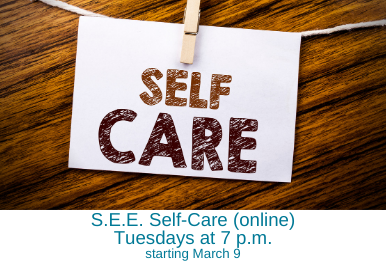 S.E.E. Self-Care (online) – Tuesdays at 7 p.m., starting March 9